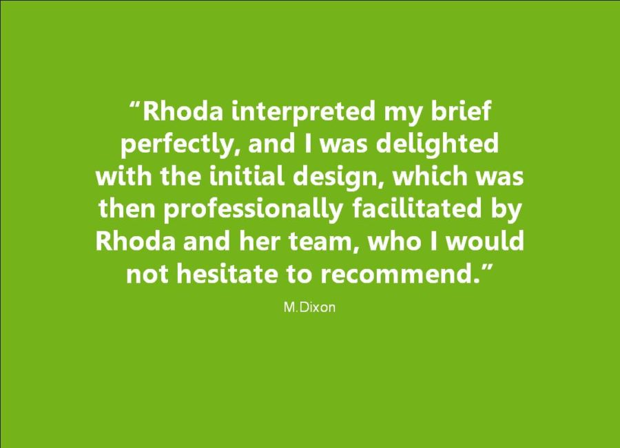 Client Testimonial: Rhoda interpreted by brief perfectly, and I was delighted with the initial design, which was then professionally facilitated, who I would not hesitate to recommend